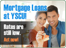 Mortgage Loans at YSCU Rates are still low. Act now!